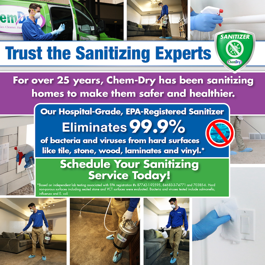 Trust the Sanitizing Experts. For over 25 years, Chem-Dry has been sanitizing homes to make them safer and healthier. Our hospital-grade, EPA-registered Sanitizer eliminates 99.9% of bacteria and viruses from hard surfaces like tile, stone, wood, laminates and vinyl.* Schedule your sanitizing service today!